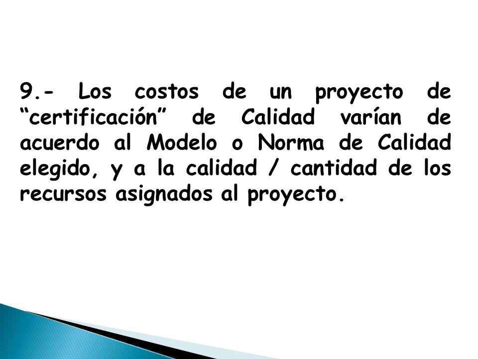 9.- Los costos de un proyecto de certificación de Calidad varían de acuerdo al Modelo o Norma de Calidad elegido, y a la calidad / cantidad de los recursos asignados al proyecto.