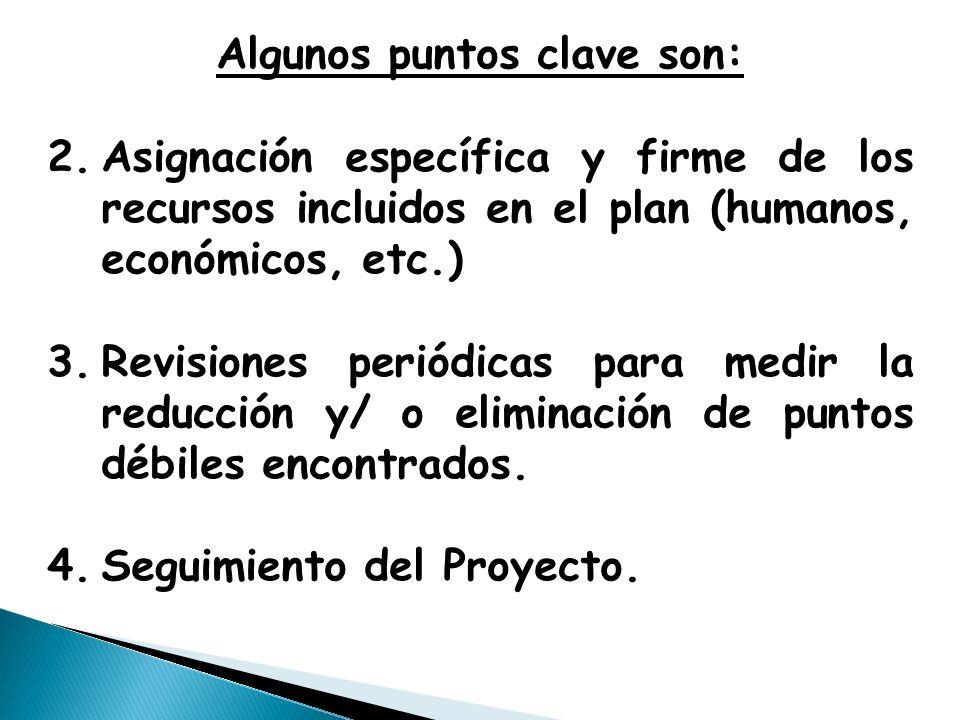 Algunos puntos clave son: 2.Asignación específica y firme de los recursos incluidos en el plan (humanos, económicos, etc.) 3.Revisiones periódicas para medir la reducción y/ o eliminación de puntos débiles encontrados.