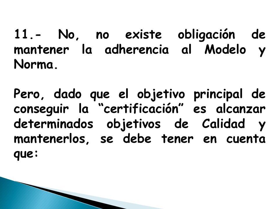 11.- No, no existe obligación de mantener la adherencia al Modelo y Norma.