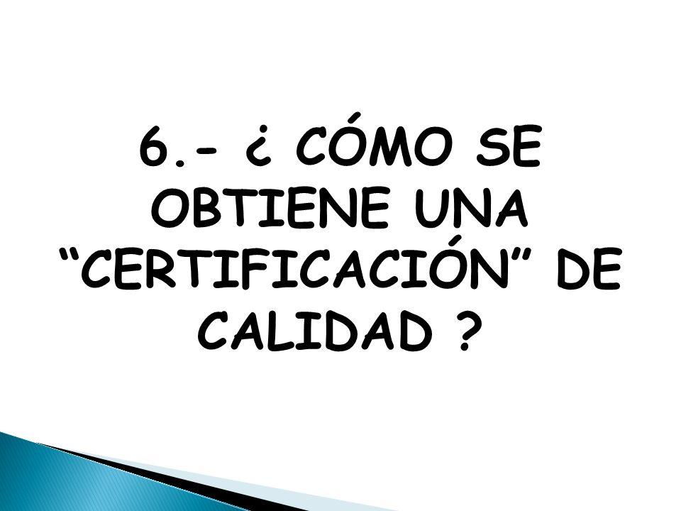 6.- ¿ CÓMO SE OBTIENE UNA CERTIFICACIÓN DE CALIDAD