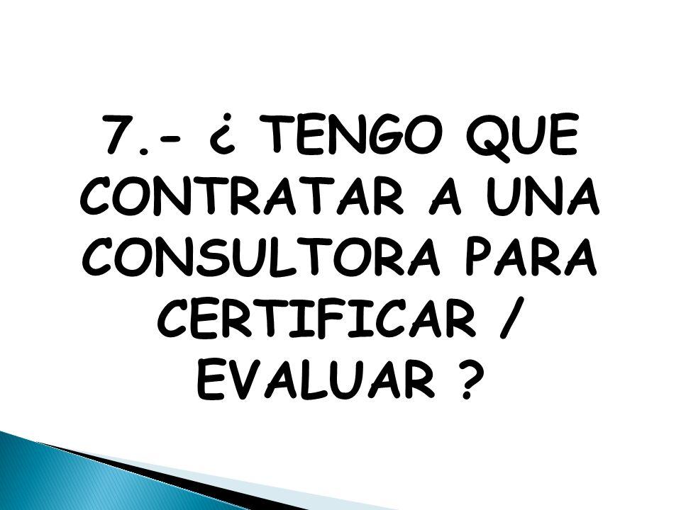 7.- ¿ TENGO QUE CONTRATAR A UNA CONSULTORA PARA CERTIFICAR / EVALUAR
