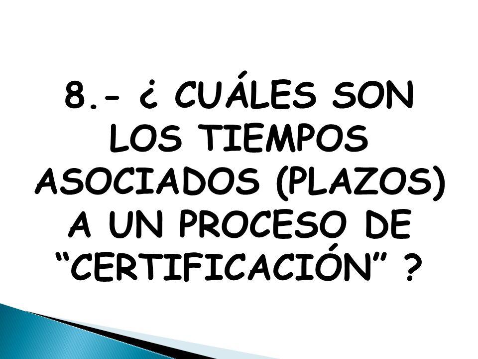 8.- ¿ CUÁLES SON LOS TIEMPOS ASOCIADOS (PLAZOS) A UN PROCESO DE CERTIFICACIÓN