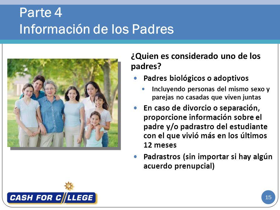 Parte 4 Información de los Padres 15 ¿Quien es considerado uno de los padres? Padres biológicos o adoptivos Incluyendo personas del mismo sexo y parej