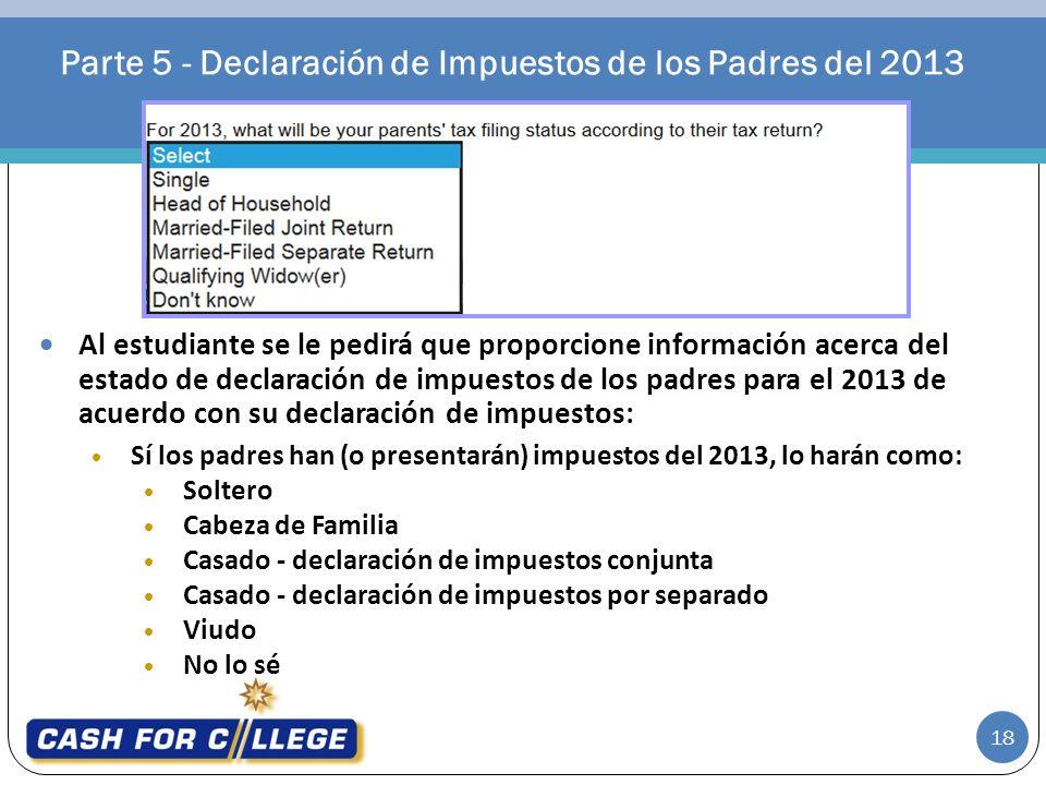 Parte 5 - Declaración de Impuestos de los Padres del 2013 18 Al estudiante se le pedirá que proporcione información acerca del estado de declaración d