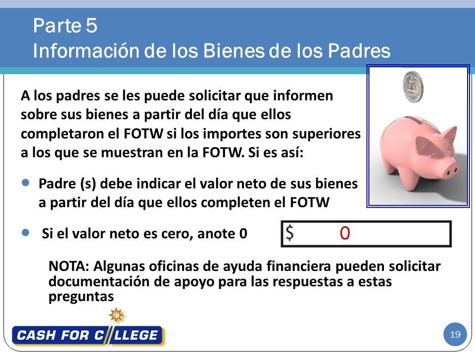 Parte 5 Información de los Bienes de los Padres 19 NOTA: Algunas oficinas de ayuda financiera pueden solicitar documentación de apoyo para las respues