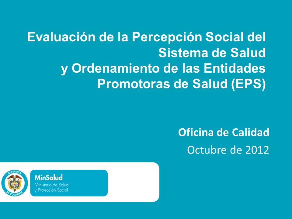 Evaluación de la Percepción Social del Sistema de Salud y Ordenamiento de las Entidades Promotoras de Salud (EPS) Oficina de Calidad Octubre de 2012