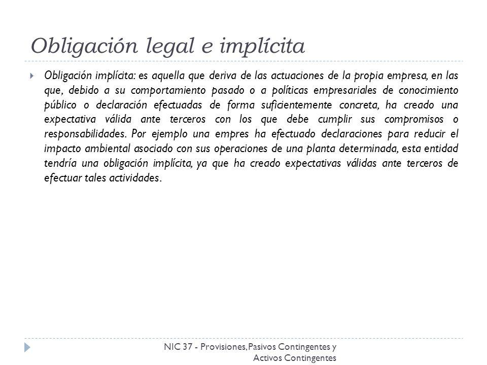Obligación legal e implícita NIC 37 - Provisiones, Pasivos Contingentes y Activos Contingentes Obligación implícita: es aquella que deriva de las actu