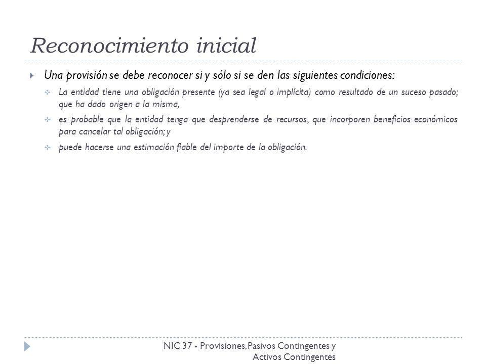 Reconocimiento inicial NIC 37 - Provisiones, Pasivos Contingentes y Activos Contingentes Una provisión se debe reconocer si y sólo si se den las sigui