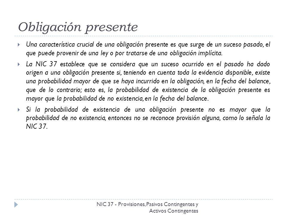 Obligación presente NIC 37 - Provisiones, Pasivos Contingentes y Activos Contingentes Una característica crucial de una obligación presente es que sur
