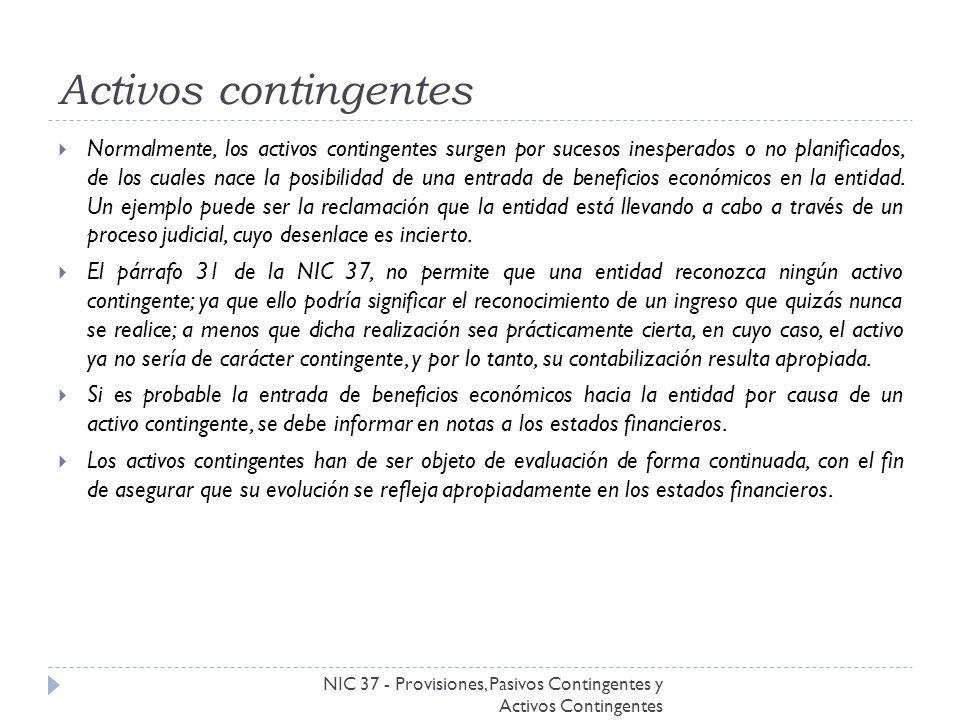 Activos contingentes NIC 37 - Provisiones, Pasivos Contingentes y Activos Contingentes Normalmente, los activos contingentes surgen por sucesos inespe