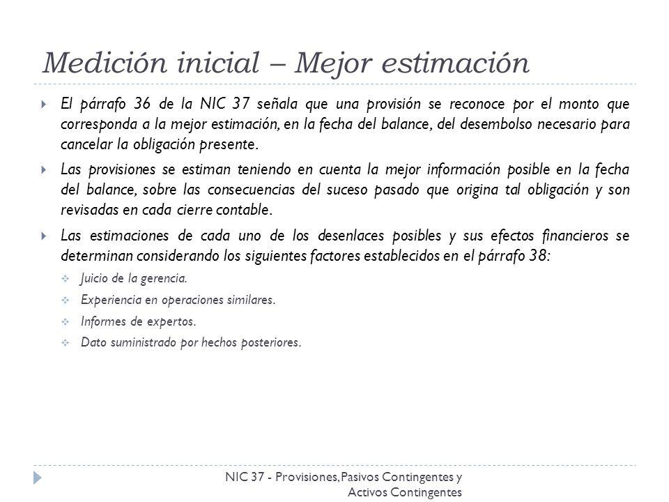 Medición inicial – Mejor estimación NIC 37 - Provisiones, Pasivos Contingentes y Activos Contingentes El párrafo 36 de la NIC 37 señala que una provis