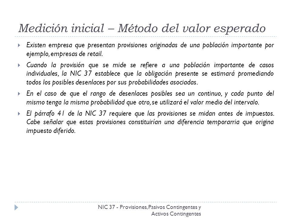 Medición inicial – Método del valor esperado NIC 37 - Provisiones, Pasivos Contingentes y Activos Contingentes Existen empresa que presentan provision