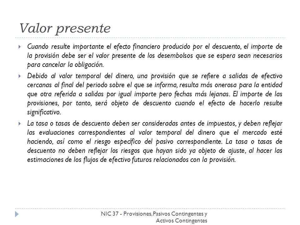 Valor presente NIC 37 - Provisiones, Pasivos Contingentes y Activos Contingentes Cuando resulte importante el efecto financiero producido por el descu