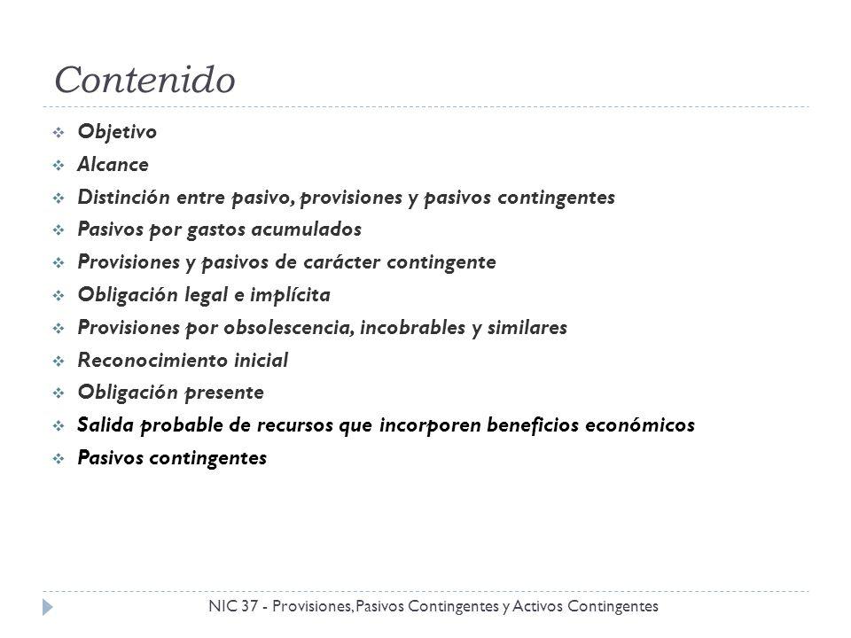 Contenido NIC 37 - Provisiones, Pasivos Contingentes y Activos Contingentes Objetivo Alcance Distinción entre pasivo, provisiones y pasivos contingent