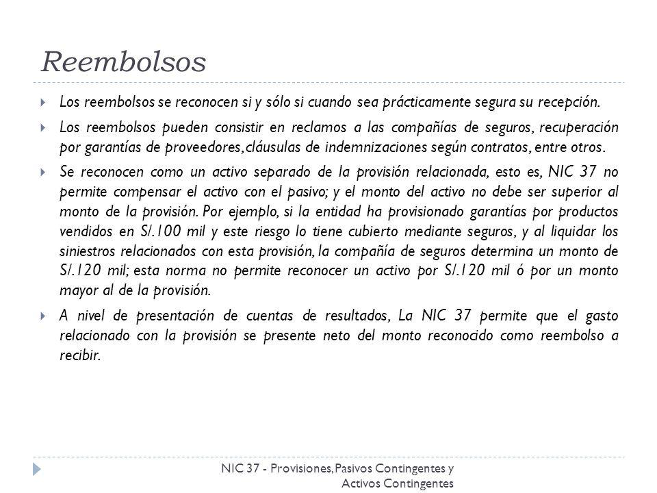 Reembolsos NIC 37 - Provisiones, Pasivos Contingentes y Activos Contingentes Los reembolsos se reconocen si y sólo si cuando sea prácticamente segura