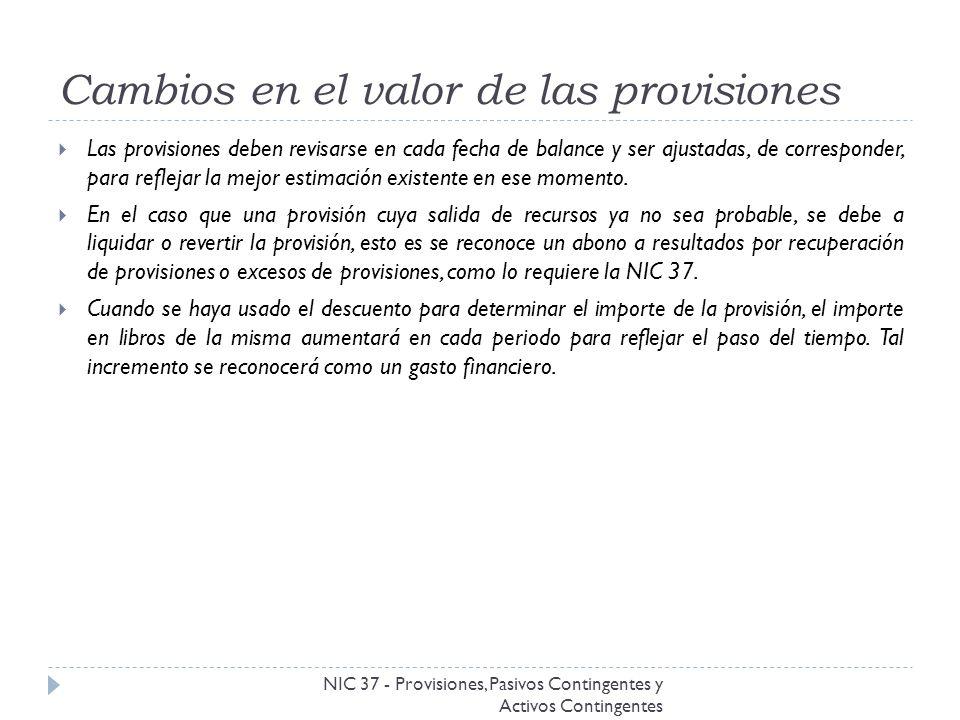 Cambios en el valor de las provisiones NIC 37 - Provisiones, Pasivos Contingentes y Activos Contingentes Las provisiones deben revisarse en cada fecha