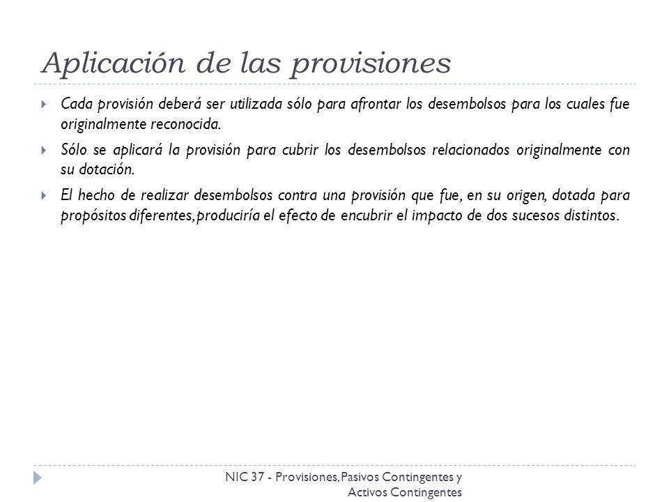 Aplicación de las provisiones NIC 37 - Provisiones, Pasivos Contingentes y Activos Contingentes Cada provisión deberá ser utilizada sólo para afrontar