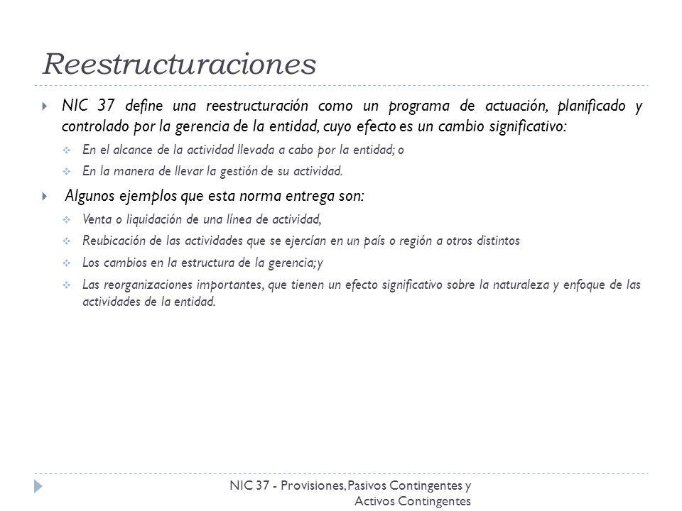 Reestructuraciones NIC 37 - Provisiones, Pasivos Contingentes y Activos Contingentes NIC 37 define una reestructuración como un programa de actuación,