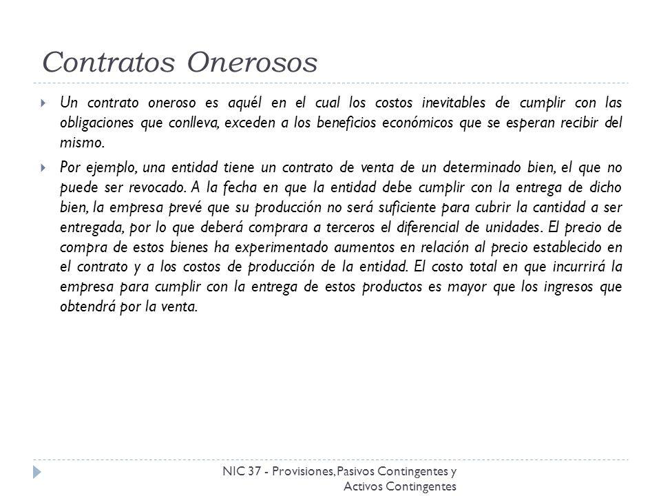 Contratos Onerosos NIC 37 - Provisiones, Pasivos Contingentes y Activos Contingentes Un contrato oneroso es aquél en el cual los costos inevitables de