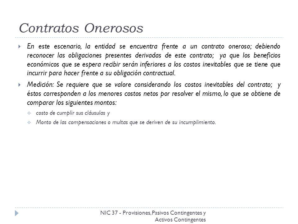 Contratos Onerosos NIC 37 - Provisiones, Pasivos Contingentes y Activos Contingentes En este escenario, la entidad se encuentra frente a un contrato o