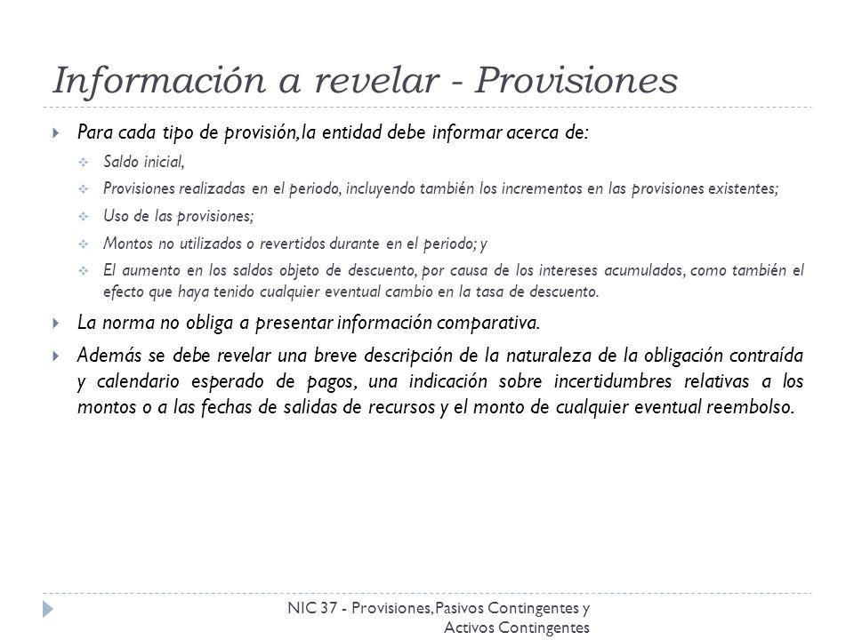 Información a revelar - Provisiones NIC 37 - Provisiones, Pasivos Contingentes y Activos Contingentes Para cada tipo de provisión, la entidad debe inf