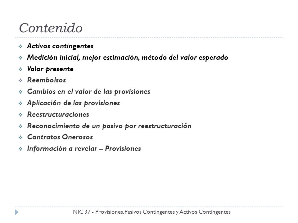 Reconocimiento de un pasivo por reestructuración NIC 37 - Provisiones, Pasivos Contingentes y Activos Contingentes Una obligación implícita por restructuración surge sólo cuando se cumplan las dos condiciones, en forma simultánea: Hay un plan formal y detallado para realizar la reestructuración, el que contemple a lo menos: Las actividades empresariales implicadas Principales ubicaciones afectadas Ubicación, función y número aproximado de empleados que serán indemnizados.
