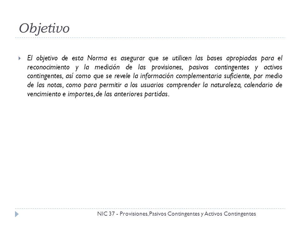 Alcance NIC 37 - Provisiones, Pasivos Contingentes y Activos Contingentes Todas las entidades deben aplicar la NIC 37 al proceder a contabilizar sus provisiones e informar sobre activos y pasivos contingentes, excepto por las siguientes partidas señaladas expresamente por esta norma: Instrumentos financieros (incluyendo garantías) de NIC 39.