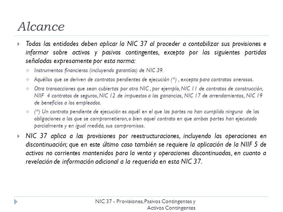 Alcance NIC 37 - Provisiones, Pasivos Contingentes y Activos Contingentes Todas las entidades deben aplicar la NIC 37 al proceder a contabilizar sus p