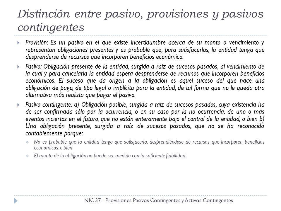 Distinción entre pasivo, provisiones y pasivos contingentes NIC 37 - Provisiones, Pasivos Contingentes y Activos Contingentes Provisión: Es un pasivo