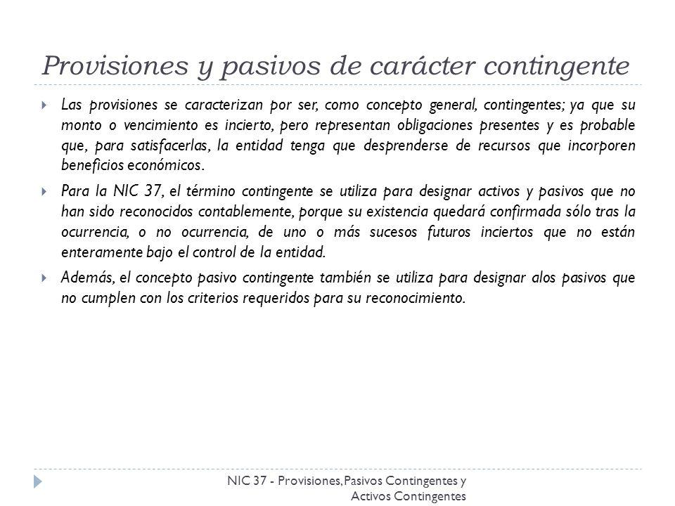 Obligación legal e implícita NIC 37 - Provisiones, Pasivos Contingentes y Activos Contingentes Obligación legal: es aquélla que deriva de un contrato (a partir de sus condiciones explícitas o implícitas), de la legislación u otra causa de tipo legal.