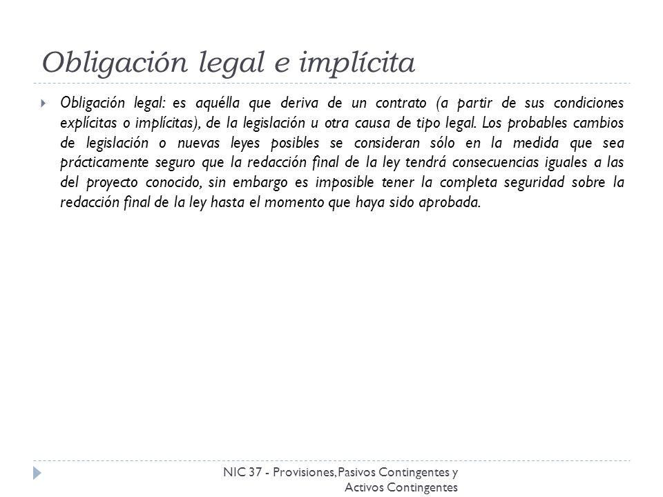 Obligación legal e implícita NIC 37 - Provisiones, Pasivos Contingentes y Activos Contingentes Obligación legal: es aquélla que deriva de un contrato