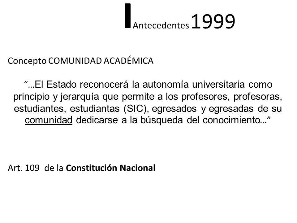 Antecedentes 1999 Concepto COMUNIDAD ACADÉMICA … El Estado reconocerá la autonomía universitaria como principio y jerarquía que permite a los profesor