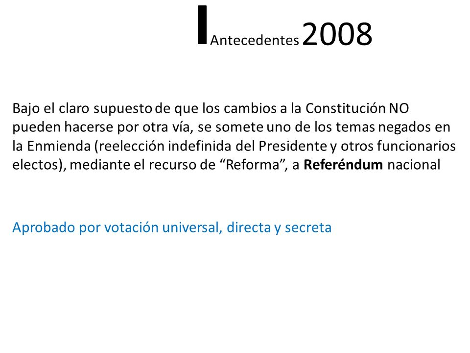 Bajo el claro supuesto de que los cambios a la Constitución NO pueden hacerse por otra vía, se somete uno de los temas negados en la Enmienda (reelección indefinida del Presidente y otros funcionarios electos), mediante el recurso de Reforma, a Referéndum nacional Aprobado por votación universal, directa y secreta Antecedentes 2008
