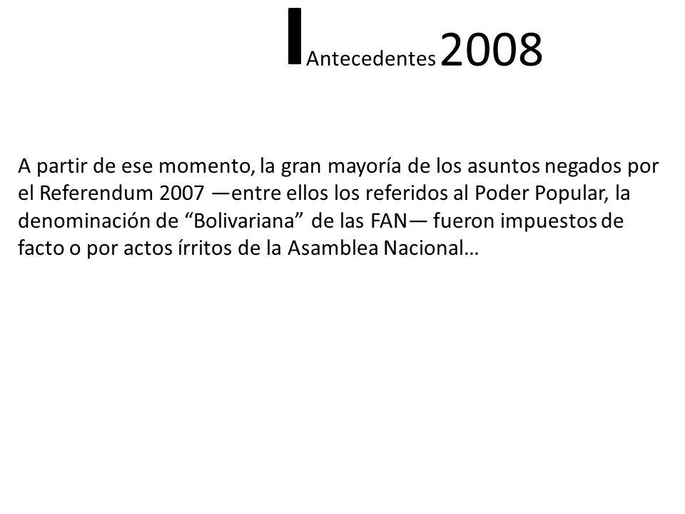 A partir de ese momento, la gran mayoría de los asuntos negados por el Referendum 2007 entre ellos los referidos al Poder Popular, la denominación de Bolivariana de las FAN fueron impuestos de facto o por actos írritos de la Asamblea Nacional… Antecedentes 2008