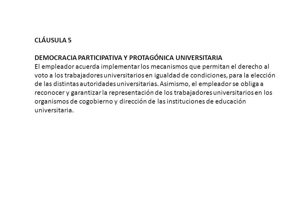 CLÁUSULA 5 DEMOCRACIA PARTICIPATIVA Y PROTAGÓNICA UNIVERSITARIA El empleador acuerda implementar los mecanismos que permitan el derecho al voto a los trabajadores universitarios en igualdad de condiciones, para la elección de las distintas autoridades universitarias.