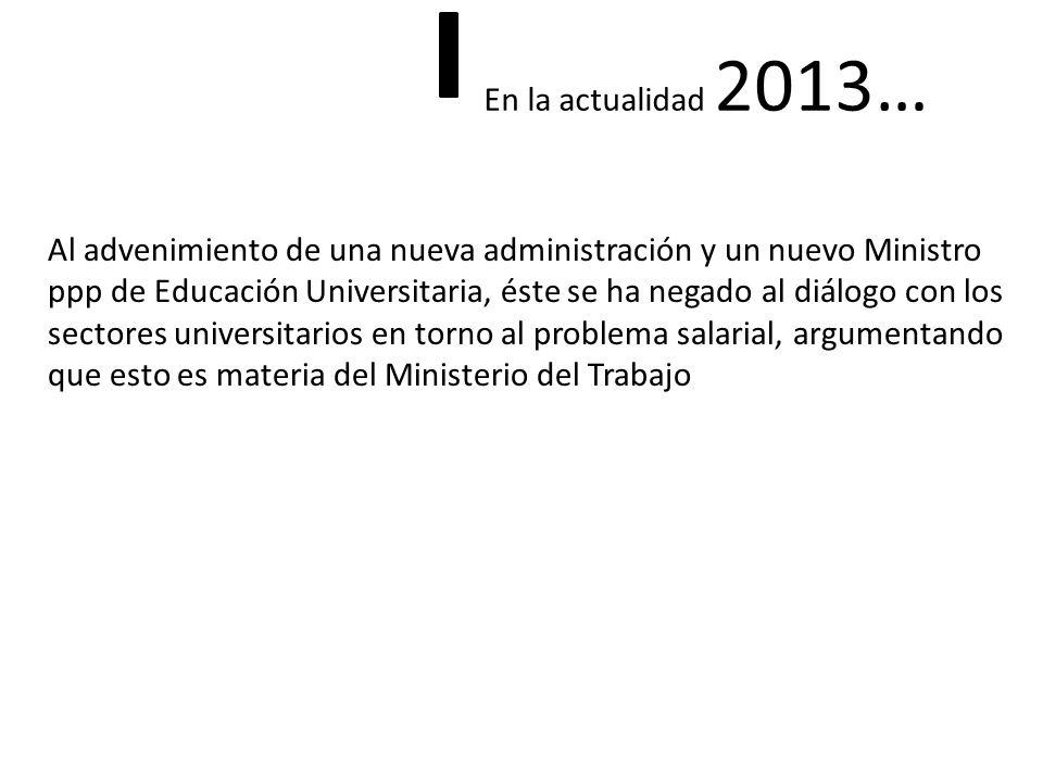 En la actualidad 2013… Al advenimiento de una nueva administración y un nuevo Ministro ppp de Educación Universitaria, éste se ha negado al diálogo con los sectores universitarios en torno al problema salarial, argumentando que esto es materia del Ministerio del Trabajo