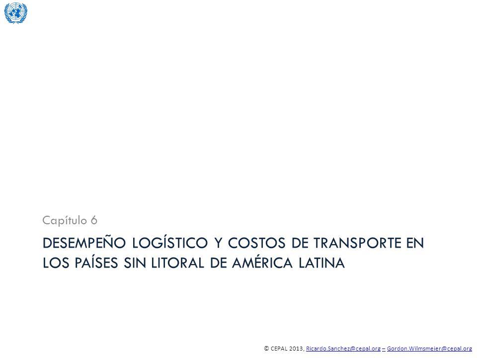 © CEPAL 2013, Ricardo.Sanchez@cepal.org – Gordon.Wilmsmeier@cepal.orgRicardo.Sanchez@cepal.org–Gordon.Wilmsmeier@cepal.org DESEMPEÑO LOGÍSTICO Y COSTOS DE TRANSPORTE EN LOS PAÍSES SIN LITORAL DE AMÉRICA LATINA Capítulo 6