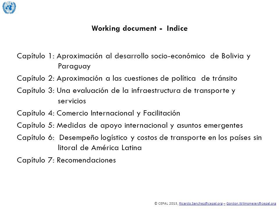 © CEPAL 2013, Ricardo.Sanchez@cepal.org – Gordon.Wilmsmeier@cepal.orgRicardo.Sanchez@cepal.org–Gordon.Wilmsmeier@cepal.org Working document - Indice Capítulo 1: Aproximación al desarrollo socio-económico de Bolivia y Paraguay Capítulo 2: Aproximación a las cuestiones de política de tránsito Capítulo 3: Una evaluación de la infraestructura de transporte y servicios Capítulo 4: Comercio Internacional y Facilitación Capítulo 5: Medidas de apoyo internacional y asuntos emergentes Capítulo 6: Desempeño logístico y costos de transporte en los países sin litoral de América Latina Capítulo 7: Recomendaciones