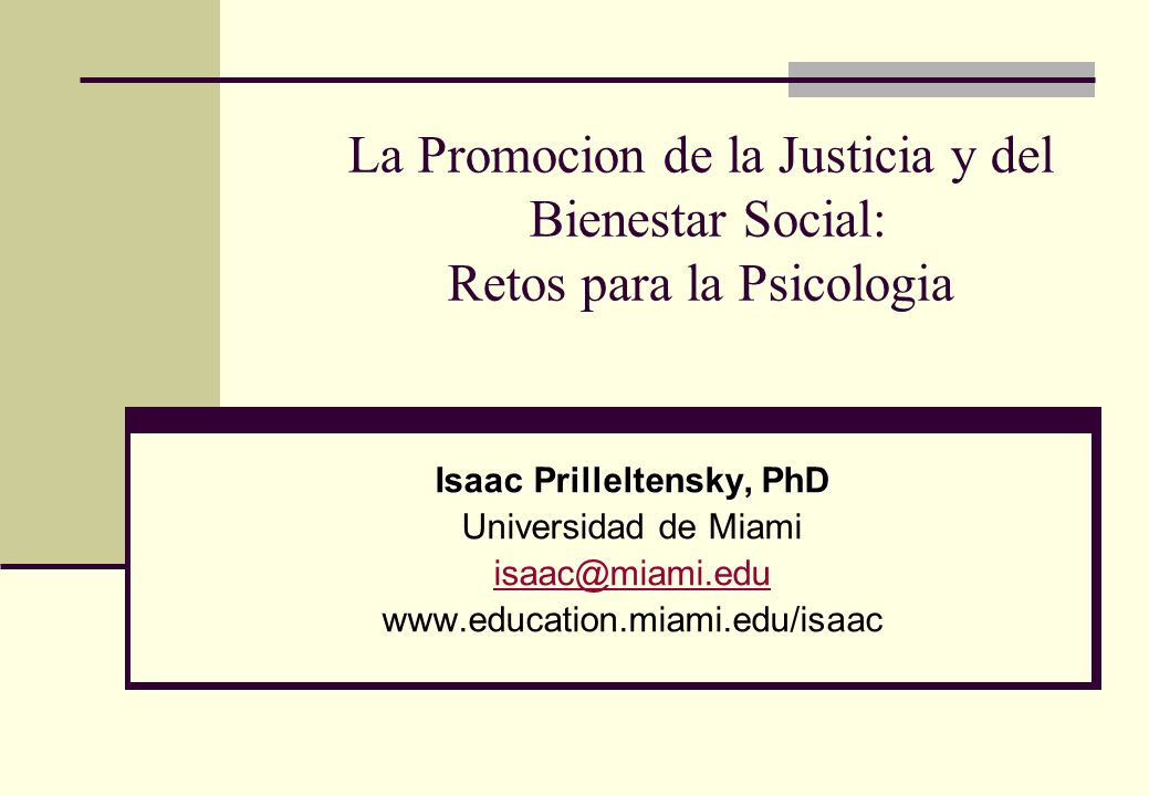 La Promocion de la Justicia y del Bienestar Social: Retos para la Psicologia Isaac Prilleltensky, PhD Universidad de Miami isaac@miami.edu www.educati