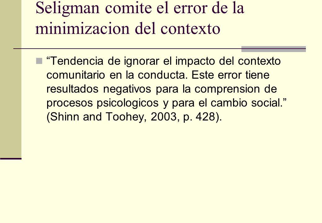 Seligman comite el error de la minimizacion del contexto Tendencia de ignorar el impacto del contexto comunitario en la conducta. Este error tiene res