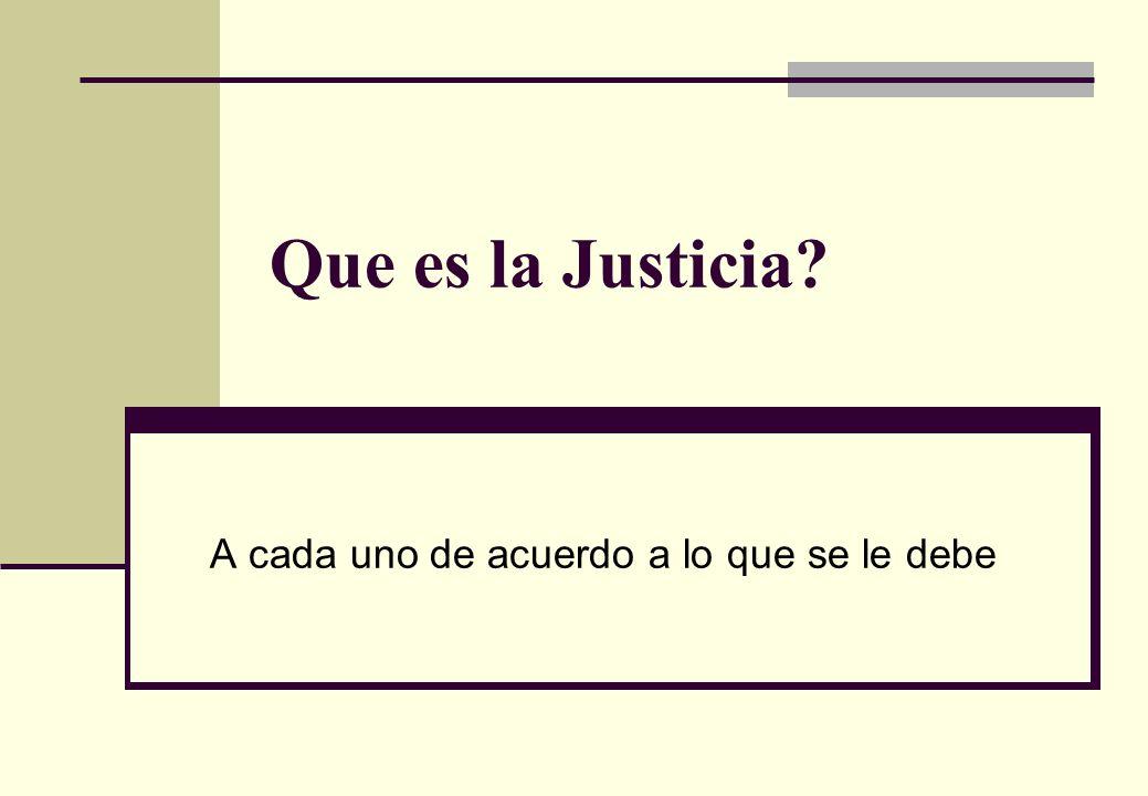Que es la Justicia? A cada uno de acuerdo a lo que se le debe