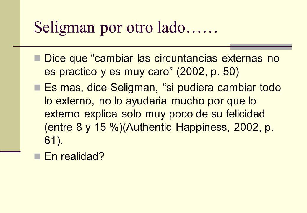 Seligman por otro lado…… Dice que cambiar las circuntancias externas no es practico y es muy caro (2002, p. 50) Es mas, dice Seligman, si pudiera camb