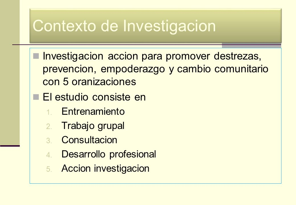 Contexto de Investigacion Investigacion accion para promover destrezas, prevencion, empoderazgo y cambio comunitario con 5 oranizaciones El estudio co