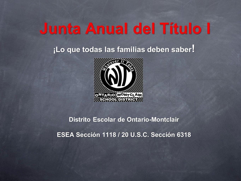 Junta Anual del Título I ¡Lo que todas las familias deben saber ! Distrito Escolar de Ontario-Montclair ESEA Sección 1118 / 20 U.S.C. Sección 6318