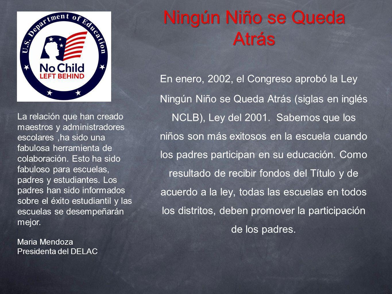Ningún Niño se Queda Atrás En enero, 2002, el Congreso aprobó la Ley Ningún Niño se Queda Atrás (siglas en inglés NCLB), Ley del 2001. Sabemos que los
