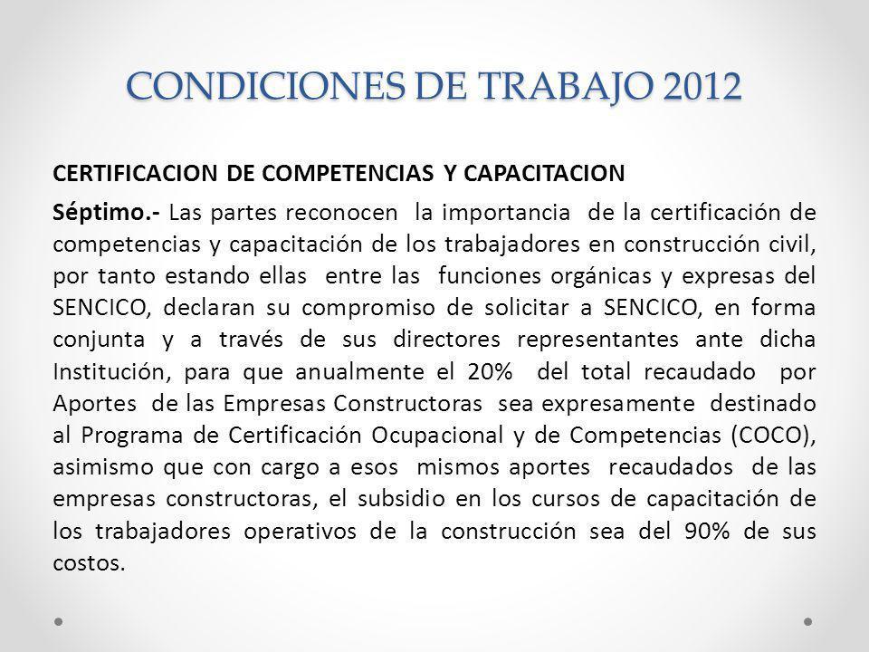 CONDICIONES DE TRABAJO 2012 CERTIFICACION DE COMPETENCIAS Y CAPACITACION Séptimo.- Las partes reconocen la importancia de la certificación de competencias y capacitación de los trabajadores en construcción civil, por tanto estando ellas entre las funciones orgánicas y expresas del SENCICO, declaran su compromiso de solicitar a SENCICO, en forma conjunta y a través de sus directores representantes ante dicha Institución, para que anualmente el 20% del total recaudado por Aportes de las Empresas Constructoras sea expresamente destinado al Programa de Certificación Ocupacional y de Competencias (COCO), asimismo que con cargo a esos mismos aportes recaudados de las empresas constructoras, el subsidio en los cursos de capacitación de los trabajadores operativos de la construcción sea del 90% de sus costos.