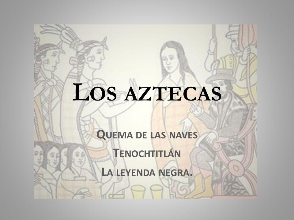 L OS AZTECAS Q UEMA DE LAS NAVES T ENOCHTITLÁN L A LEYENDA NEGRA.