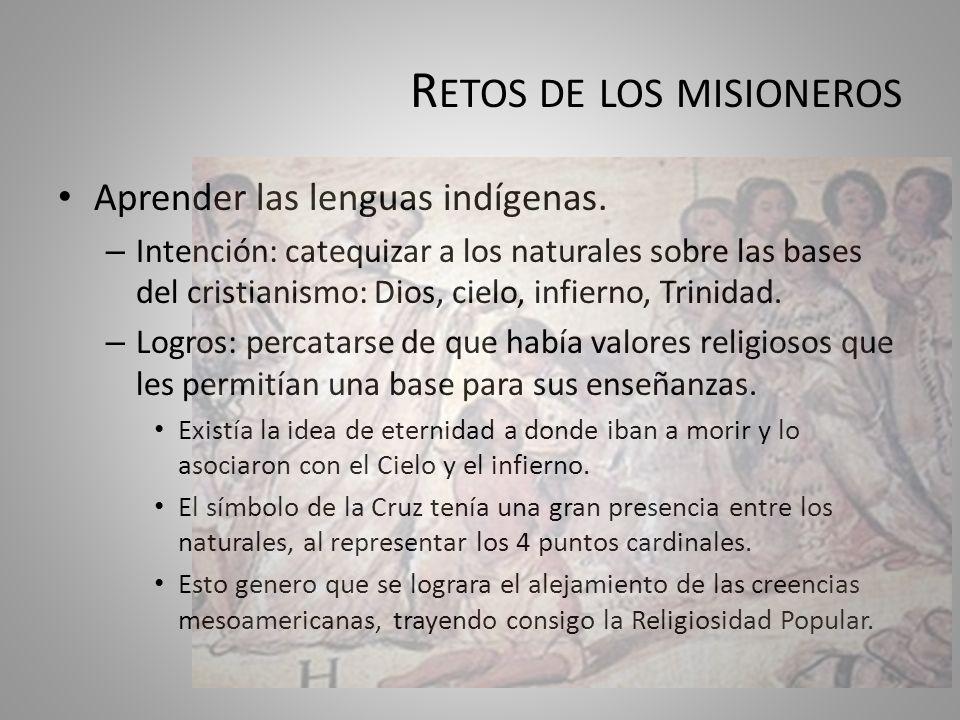 R ETOS DE LOS MISIONEROS Aprender las lenguas indígenas. – Intención: catequizar a los naturales sobre las bases del cristianismo: Dios, cielo, infier