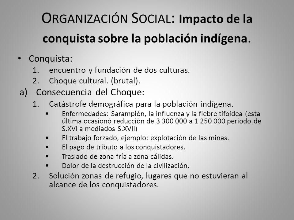 O RGANIZACIÓN S OCIAL : Impacto de la conquista sobre la población indígena. Conquista: 1.encuentro y fundación de dos culturas. 2.Choque cultural. (b