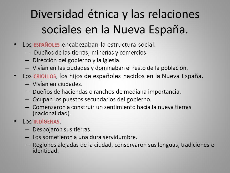 Diversidad étnica y las relaciones sociales en la Nueva España. Los ESPAÑOLES encabezaban la estructura social. – Dueños de las tierras, minerías y co